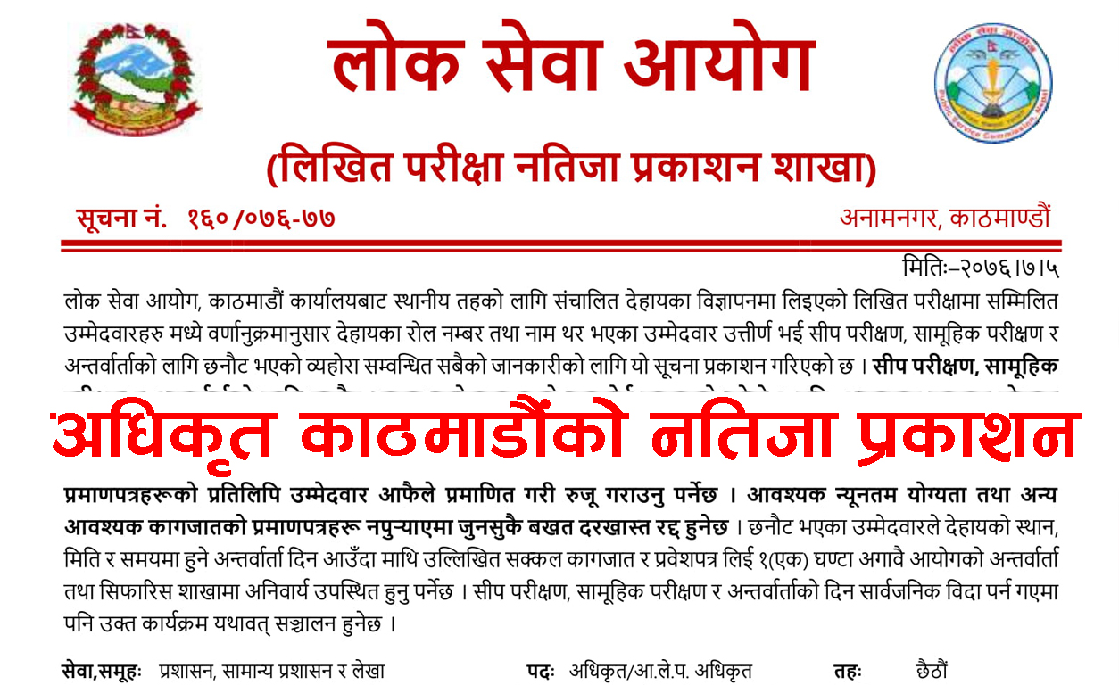 Lok Sewa Aayog Shakha Adhikrit Final Result Lok Sewa Aayog(Public Service Commission) Nepal is now publishing the Final 6th Level Exam Result. Hence we provide timely information about Sthaniya Taha Lok Sewa Aayog Result on our website and PSC Nepal Official Website. Local Level Lok Sewa Aayog Nepal Result of Section Officer 6th Level has published. So here we give the details about all kinds of local-level Lok Sewa Aayog Nepal Government jobs. PSC 6th Level Exam Result Kathmandu Public Service Commission Nepal is now publishing the final result of the 6th level Shakha Adhikrit. We provide timely information about Local Level PSC Nepal Result and notice information in our site. Public Service Commission Officer Result  Various kinds of sixth level officers for the local level are now out. Hence you can get the name list of successful candidates from the following list. It is not convenient to publish the name list of all the successful candidates on this page. So we request to follow the given link for more details about the PSC result. Lok Sewa Aayog Shakha Adhikrit Exam Result Kathmandu view Result...