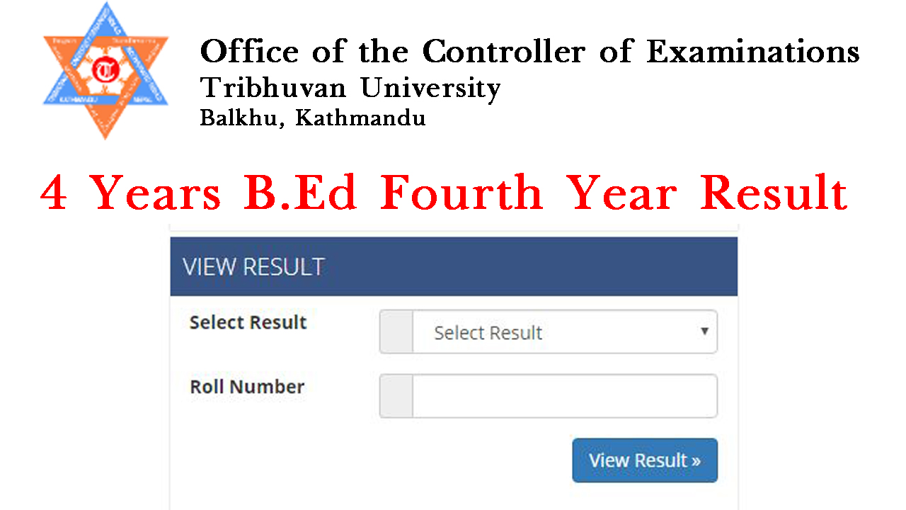 Tribhuvan University Office of the Controller of Examination, Balkhu today publishes the examination results of 4 Year Bachelor of Education (B.Ed) Fourth Year. The examination of B.Ed Fourth Year was held from Chaitra 2075 to Baisakh 2076 :- Click here to view the exam results of BEd Fourth Year. Check TU BA First Years Exam Result with Mark-sheet You are Google, Internet and Social Medial searching the latest Public Tribhuvan University (TU) exam results. Many students ask a question about how to view TU Exam Result, Bachelor and MA level by SMS with Mark-Sheet? 4 Years B.Ed Fourth Year Results 2076 with Mark-sheet The understudies of 4 Years B.Ed Fourth Year Results 2076will go for 45 days educating in the auxiliary schools. Fundamentally this is much the same as the educators preparing. It is on the grounds that as per the present arrangement of Nepal government just the hopefuls holding the single guy of training degree can apply for the instructing permit. So also the general population having the instructing permit can apply for Teacher Service Commission opening for work